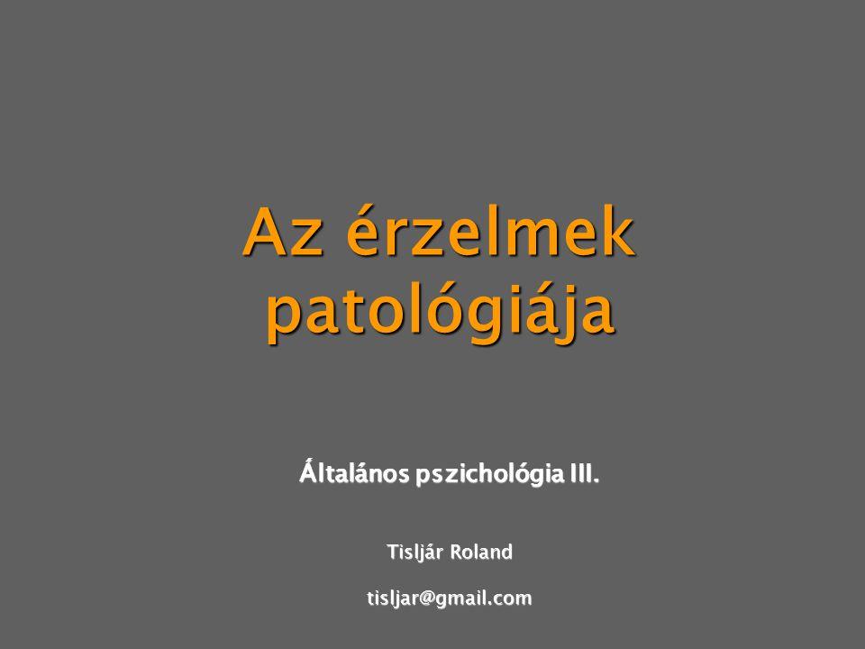 Az érzelmek patológiája Általános pszichológia III. Tisljár Roland tisljar@gmail.com