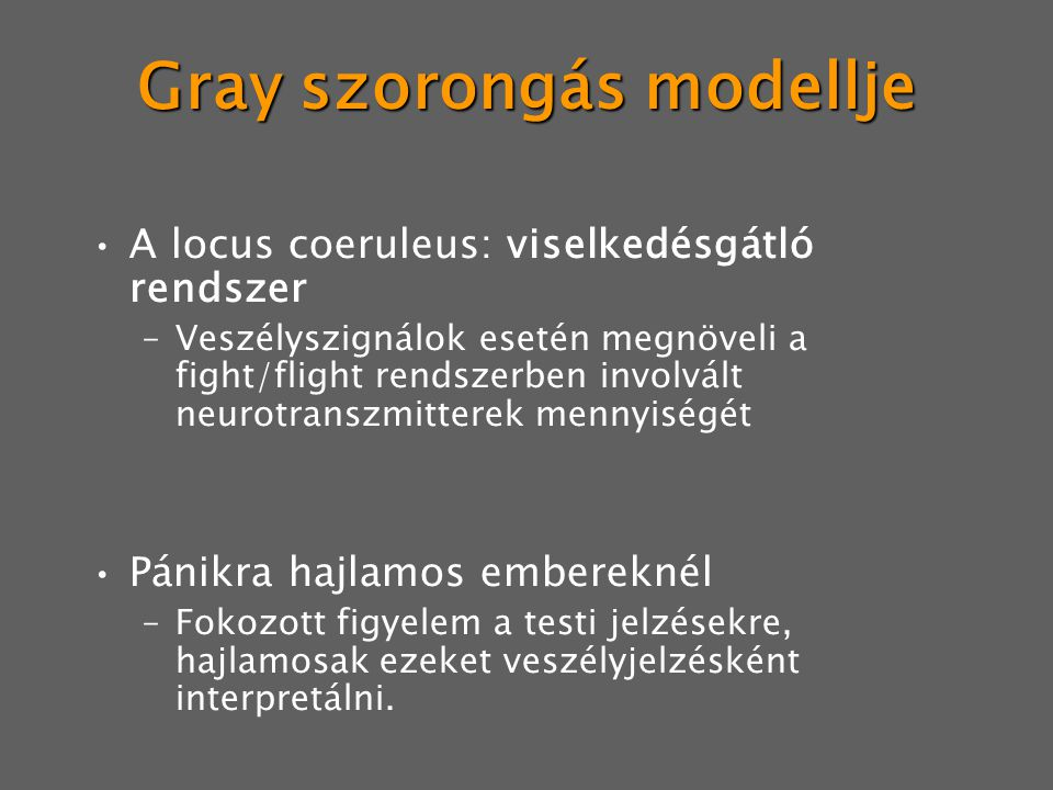Gray szorongás modellje A locus coeruleus: viselkedésgátló rendszer –Veszélyszignálok esetén megnöveli a fight/flight rendszerben involvált neurotranszmitterek mennyiségét Pánikra hajlamos embereknél –Fokozott figyelem a testi jelzésekre, hajlamosak ezeket veszélyjelzésként interpretálni.