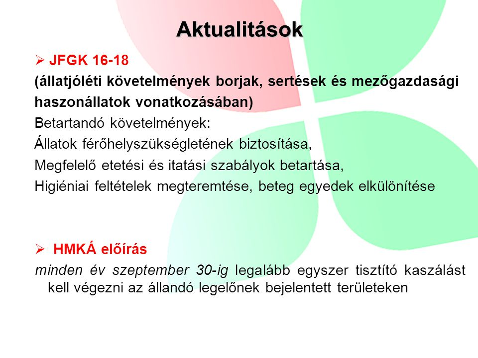 Aktualitások  JFGK 16-18 (állatjóléti követelmények borjak, sertések és mezőgazdasági haszonállatok vonatkozásában) Betartandó követelmények: Állatok férőhelyszükségletének biztosítása, Megfelelő etetési és itatási szabályok betartása, Higiéniai feltételek megteremtése, beteg egyedek elkülönítése  HMKÁ előírás minden év szeptember 30-ig legalább egyszer tisztító kaszálást kell végezni az állandó legelőnek bejelentett területeken