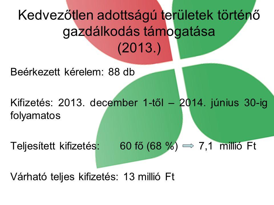 Kedvezőtlen adottságú területek történő gazdálkodás támogatása (2013.) Beérkezett kérelem: 88 db Kifizetés: 2013. december 1-től – 2014. június 30-ig