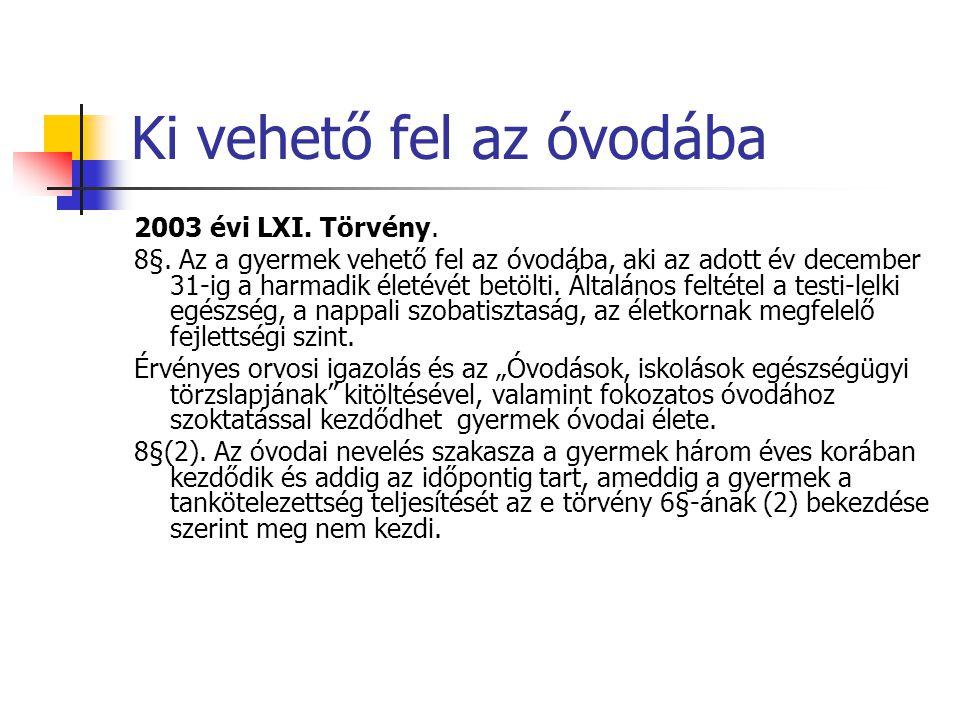 Ki vehető fel az óvodába 2003 évi LXI. Törvény. 8§. Az a gyermek vehető fel az óvodába, aki az adott év december 31-ig a harmadik életévét betölti. Ál