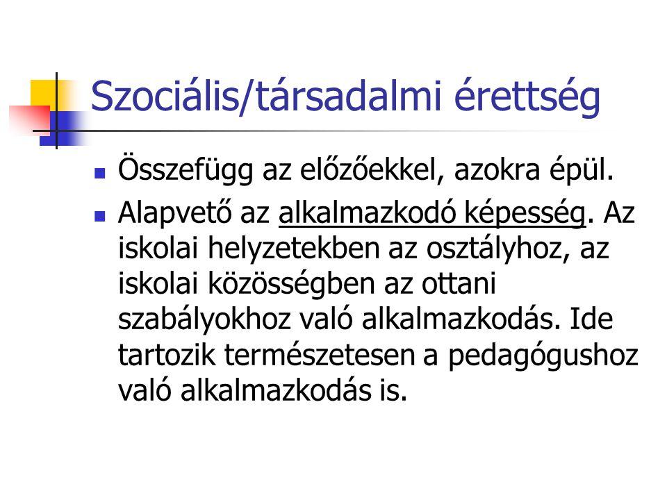 Szociális/társadalmi érettség Összefügg az előzőekkel, azokra épül. Alapvető az alkalmazkodó képesség. Az iskolai helyzetekben az osztályhoz, az iskol