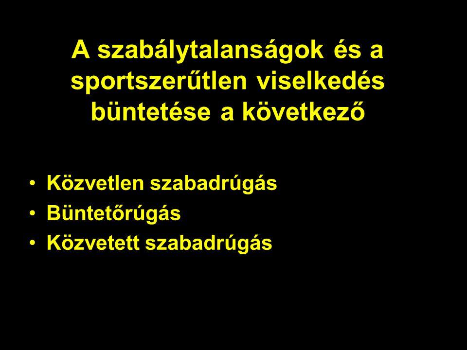 A szabálytalanságok és a sportszerűtlen viselkedés büntetése a következő Közvetlen szabadrúgás Büntetőrúgás Közvetett szabadrúgás