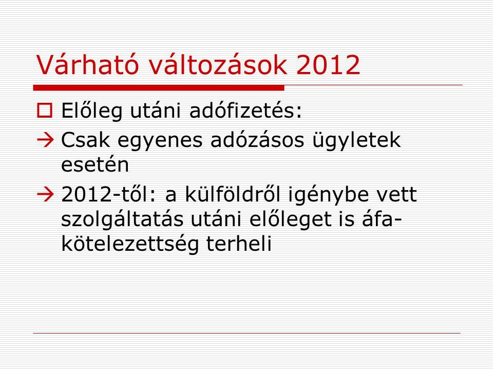 Várható változások 2012  Előleg utáni adófizetés:  Csak egyenes adózásos ügyletek esetén  2012-től: a külföldről igénybe vett szolgáltatás utáni előleget is áfa- kötelezettség terheli