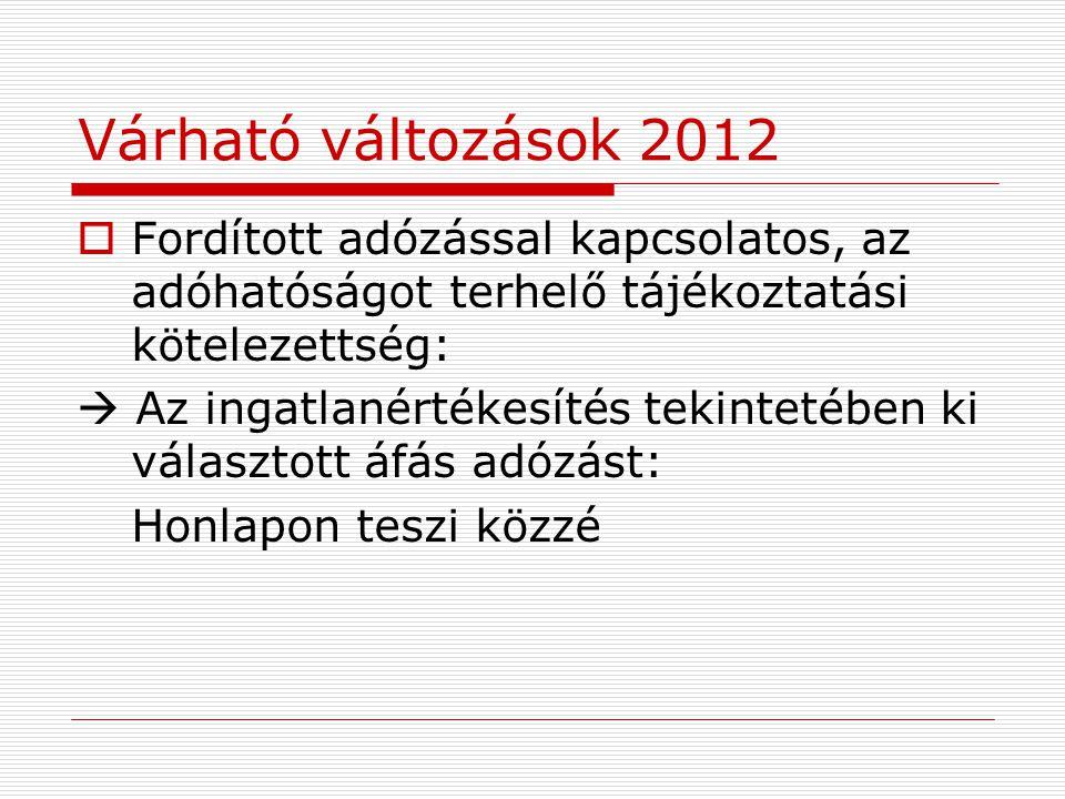 Várható változások 2012  Fordított adózással kapcsolatos, az adóhatóságot terhelő tájékoztatási kötelezettség:  Az ingatlanértékesítés tekintetében ki választott áfás adózást: Honlapon teszi közzé