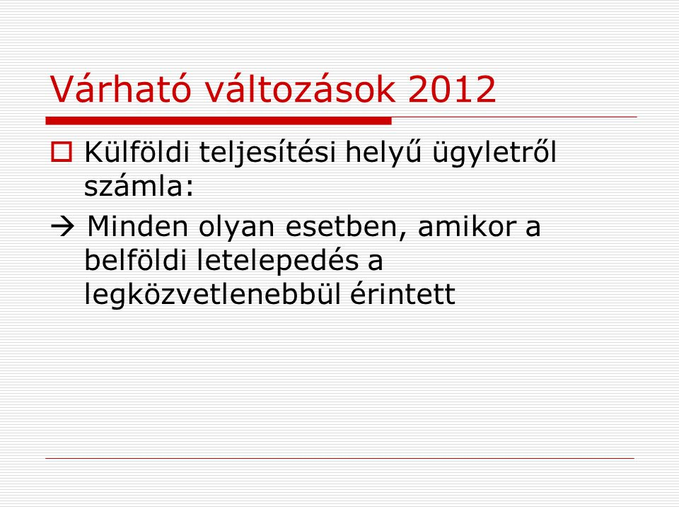 Várható változások 2012  Külföldi teljesítési helyű ügyletről számla:  Minden olyan esetben, amikor a belföldi letelepedés a legközvetlenebbül érintett