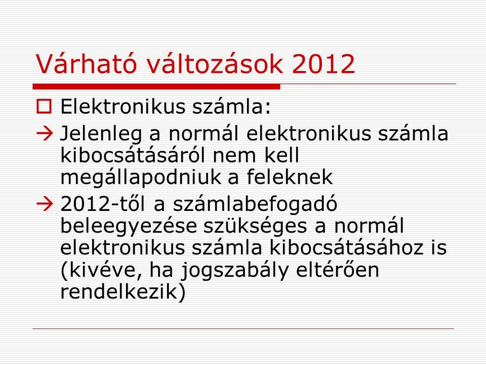 Várható változások 2012  Elektronikus számla:  Jelenleg a normál elektronikus számla kibocsátásáról nem kell megállapodniuk a feleknek  2012-től a számlabefogadó beleegyezése szükséges a normál elektronikus számla kibocsátásához is (kivéve, ha jogszabály eltérően rendelkezik)