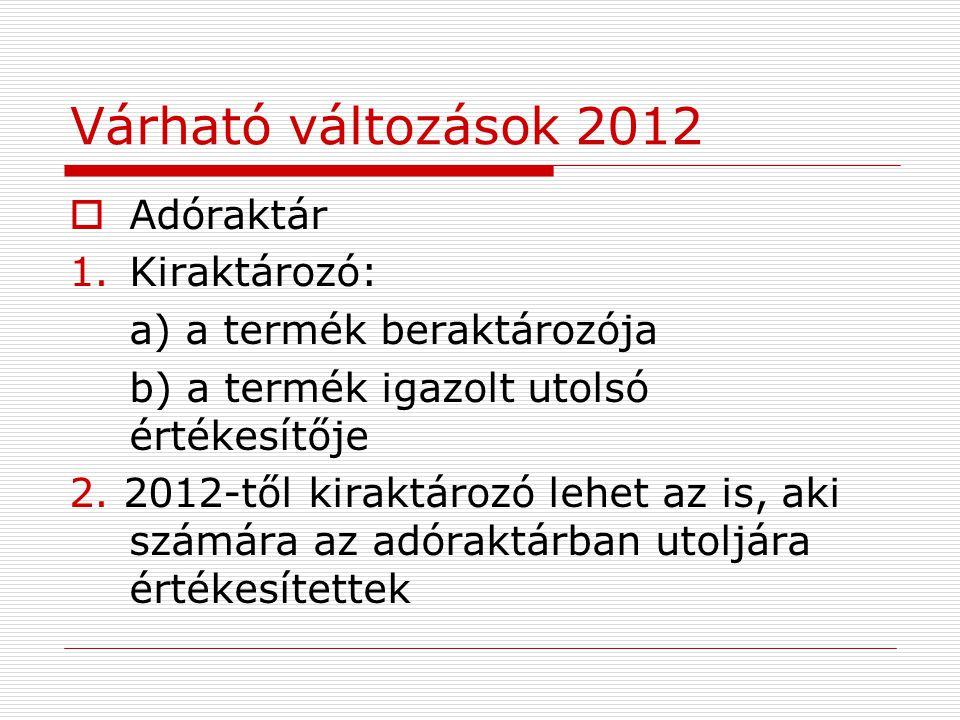 Várható változások 2012  Adóraktár 1.Kiraktározó: a) a termék beraktározója b) a termék igazolt utolsó értékesítője 2.