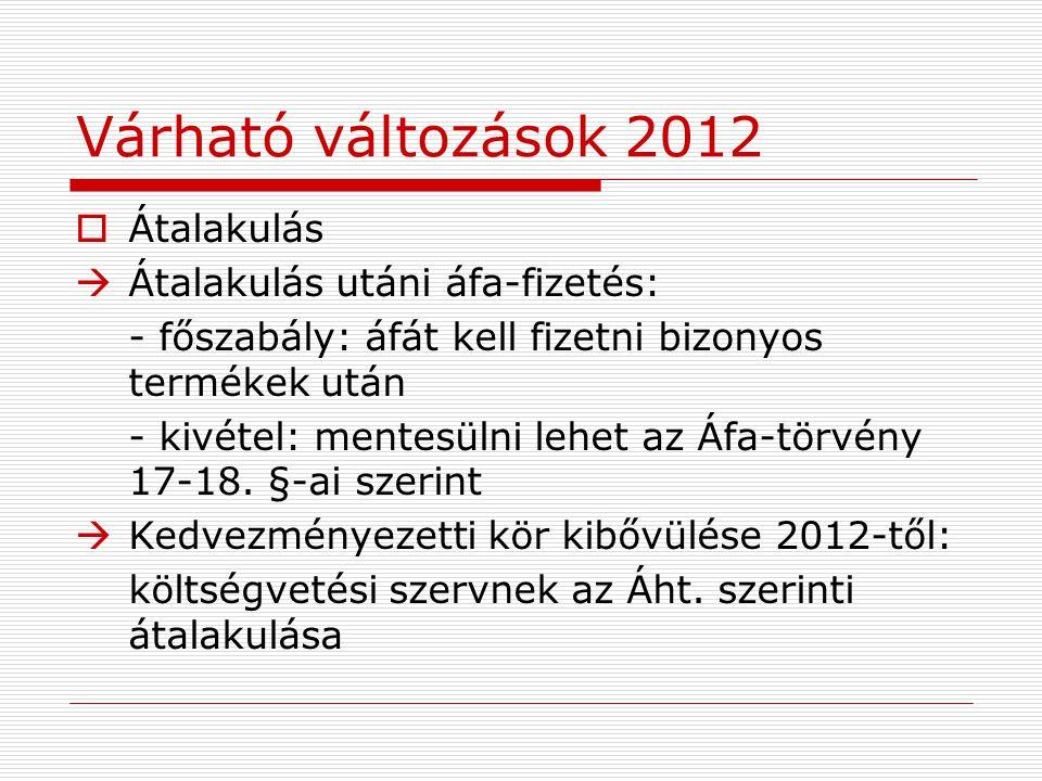 Várható változások 2012  Átalakulás  Átalakulás utáni áfa-fizetés: - főszabály: áfát kell fizetni bizonyos termékek után - kivétel: mentesülni lehet az Áfa-törvény 17-18.
