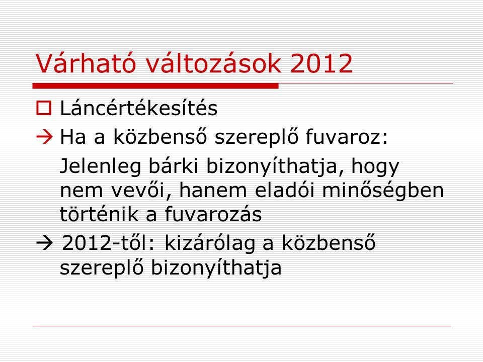 Várható változások 2012  Láncértékesítés  Ha a közbenső szereplő fuvaroz: Jelenleg bárki bizonyíthatja, hogy nem vevői, hanem eladói minőségben történik a fuvarozás  2012-től: kizárólag a közbenső szereplő bizonyíthatja