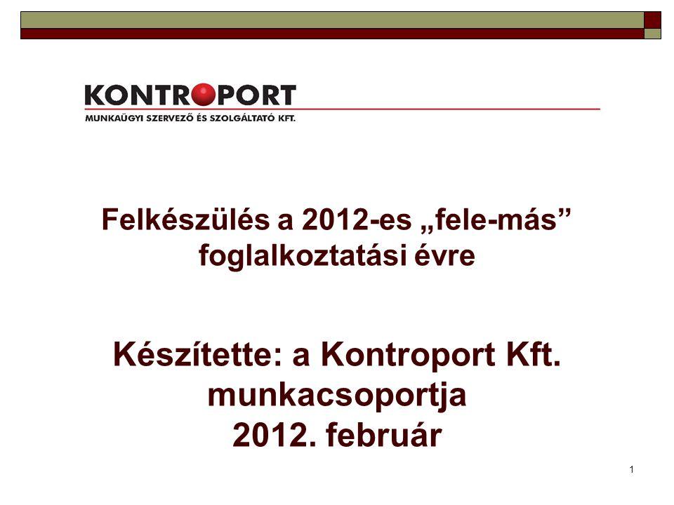"""1 Felkészülés a 2012-es """"fele-más"""" foglalkoztatási évre Készítette: a Kontroport Kft. munkacsoportja 2012. február"""