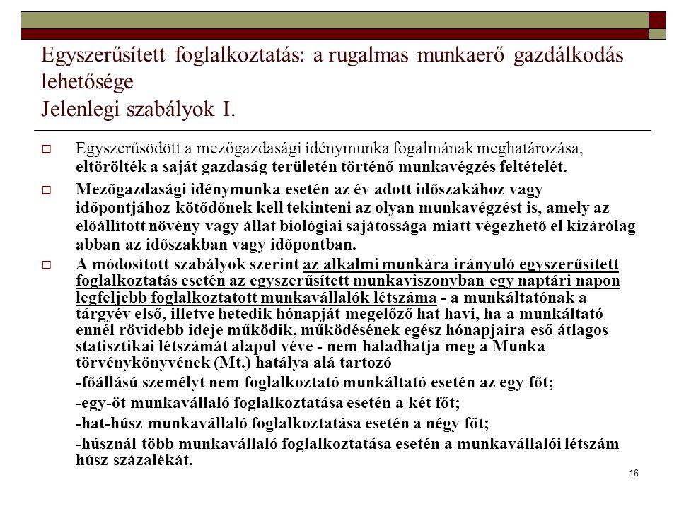 16 Egyszerűsített foglalkoztatás: a rugalmas munkaerő gazdálkodás lehetősége Jelenlegi szabályok I.  Egyszerűsödött a mezőgazdasági idénymunka fogalm