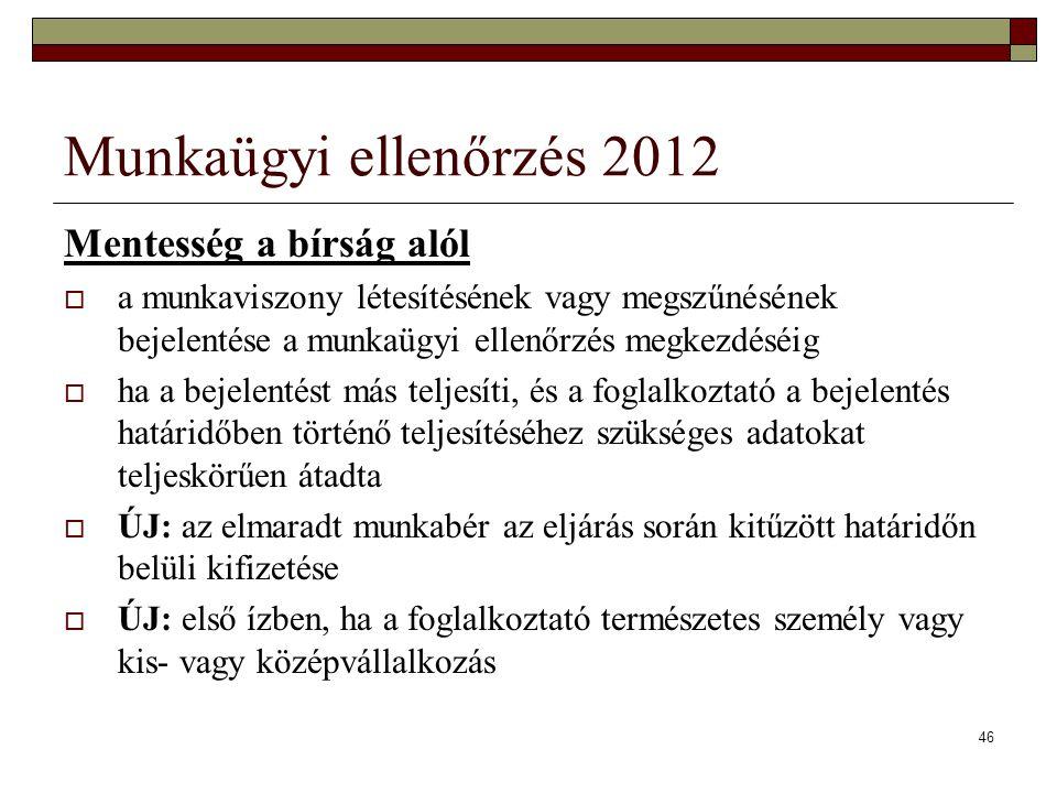 46 Munkaügyi ellenőrzés 2012 Mentesség a bírság alól  a munkaviszony létesítésének vagy megszűnésének bejelentése a munkaügyi ellenőrzés megkezdéséig