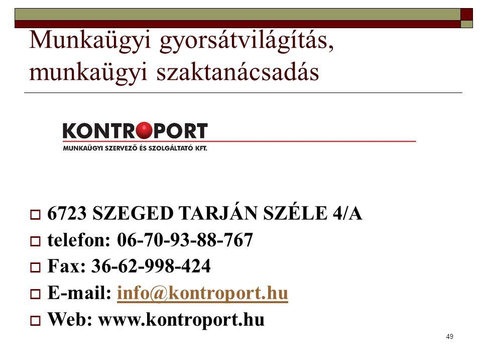 49 Munkaügyi gyorsátvilágítás, munkaügyi szaktanácsadás  6723 SZEGED TARJÁN SZÉLE 4/A  telefon: 06-70-93-88-767  Fax: 36-62-998-424  E-mail: info@