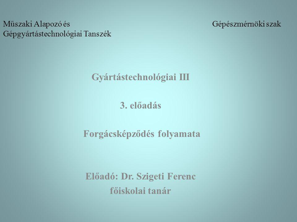 Műszaki Alapozó és Gépészmérnöki szak Gépgyártástechnológiai Tanszék Gyártástechnológiai III 3. előadás Forgácsképződés folyamata Előadó: Dr. Szigeti
