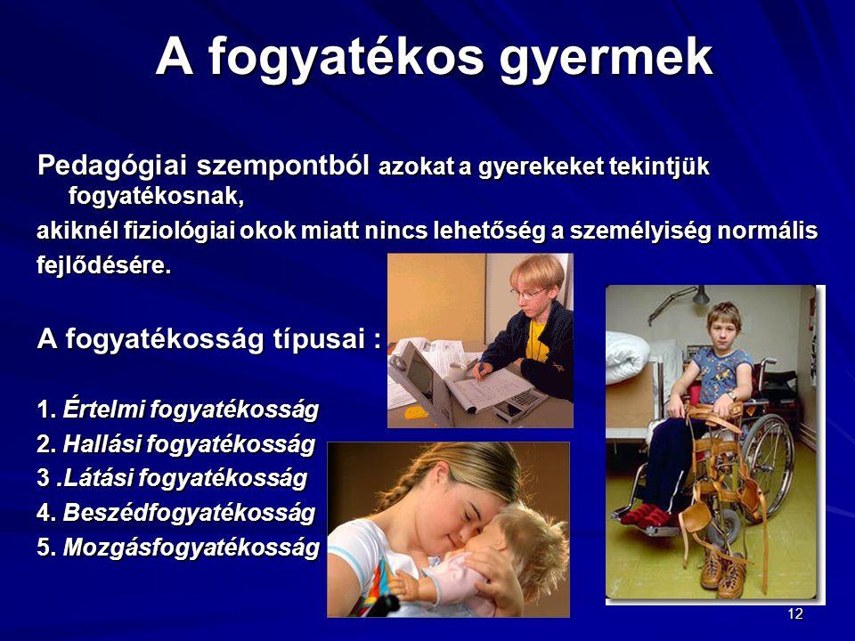 12 A fogyatékos gyermek Pedagógiai szempontból azokat a gyerekeket tekintjük fogyatékosnak, akiknél fiziológiai okok miatt nincs lehetőség a személyis
