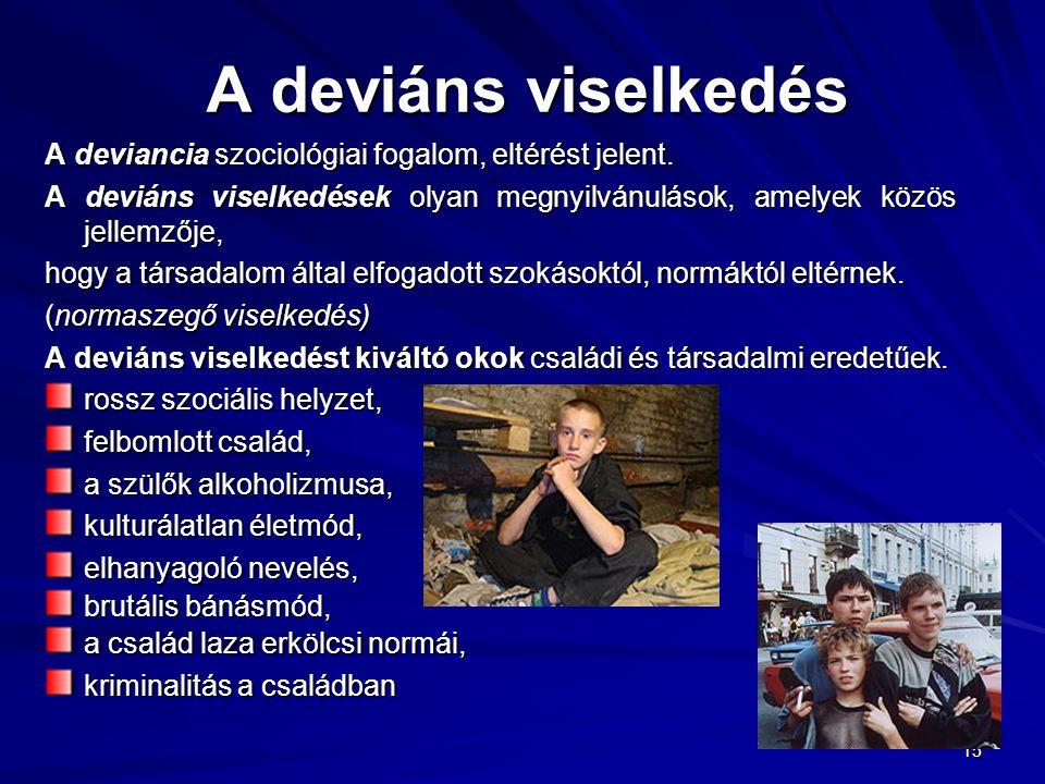 15 A deviáns viselkedés A deviancia szociológiai fogalom, eltérést jelent. A deviáns viselkedések olyan megnyilvánulások, amelyek közös jellemzője, ho
