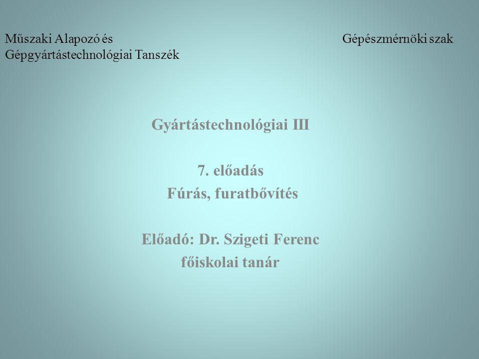 Műszaki Alapozó és Gépészmérnöki szak Gépgyártástechnológiai Tanszék Gyártástechnológiai III 7. előadás Fúrás, furatbővítés Előadó: Dr. Szigeti Ferenc