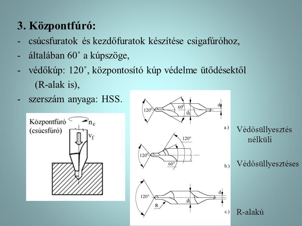 3. Központfúró: -csúcsfuratok és kezdőfuratok készítése csigafúróhoz, -általában 60˚ a kúpszöge, -védőkúp: 120˚, központosító kúp védelme ütődésektől
