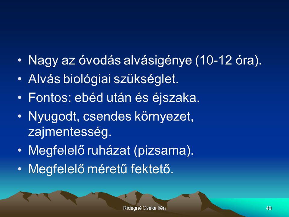 Ridegné Cseke Irén49 Nagy az óvodás alvásigénye (10-12 óra). Alvás biológiai szükséglet. Fontos: ebéd után és éjszaka. Nyugodt, csendes környezet, zaj