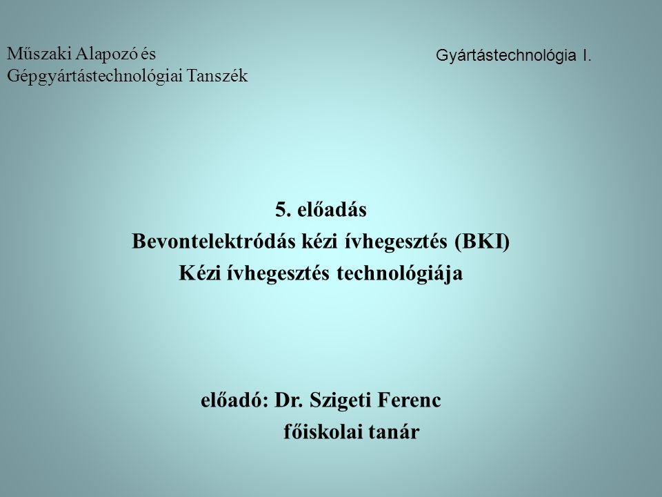 Műszaki Alapozó és Gépgyártástechnológiai Tanszék 5. előadás Bevontelektródás kézi ívhegesztés (BKI) Kézi ívhegesztés technológiája előadó: Dr. Sziget