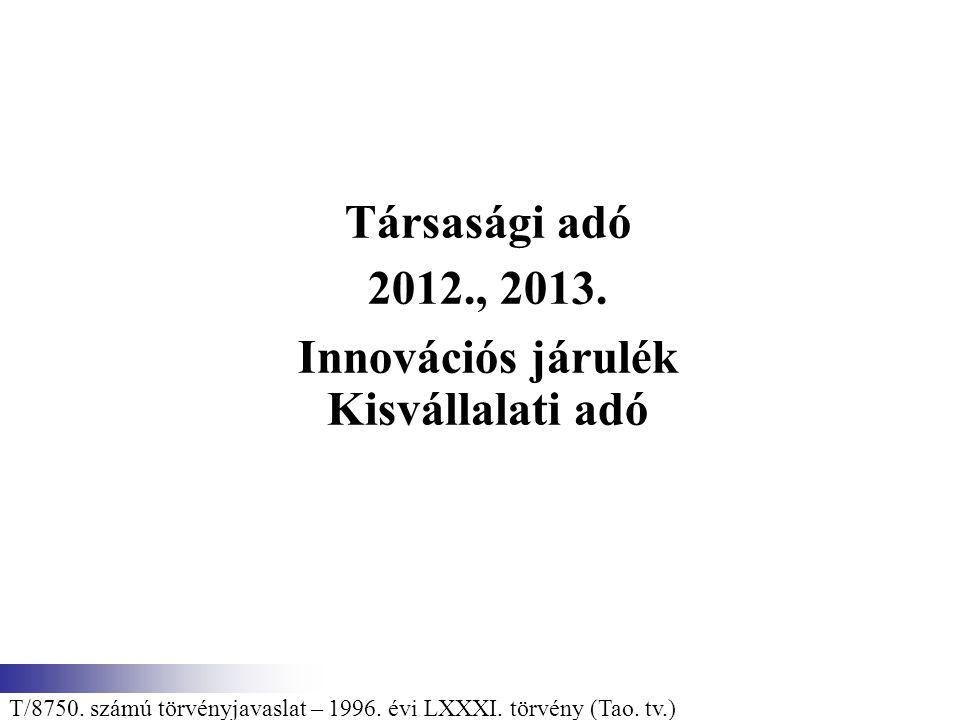 Társasági adó 2012., 2013. Innovációs járulék Kisvállalati adó T/8750. számú törvényjavaslat – 1996. évi LXXXI. törvény (Tao. tv.)