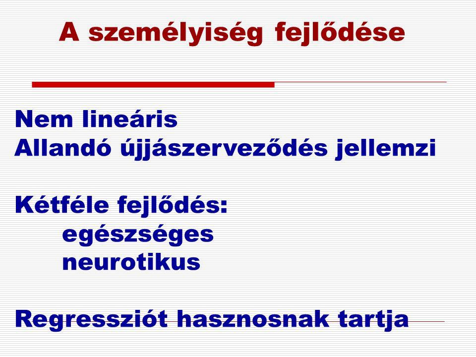 A személyiség fejlődése Nem lineáris Allandó újjászerveződés jellemzi Kétféle fejlődés: egészséges neurotikus Regressziót hasznosnak tartja