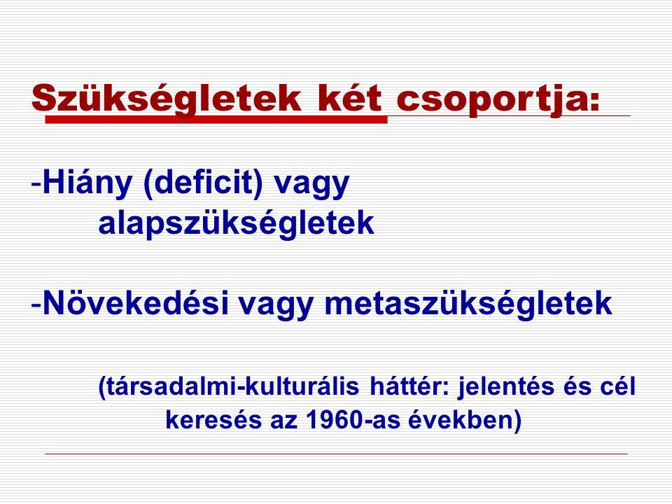 Szükségletek két csoportja : -Hiány (deficit) vagy alapszükségletek -Növekedési vagy metaszükségletek (társadalmi-kulturális háttér: jelentés és cél k