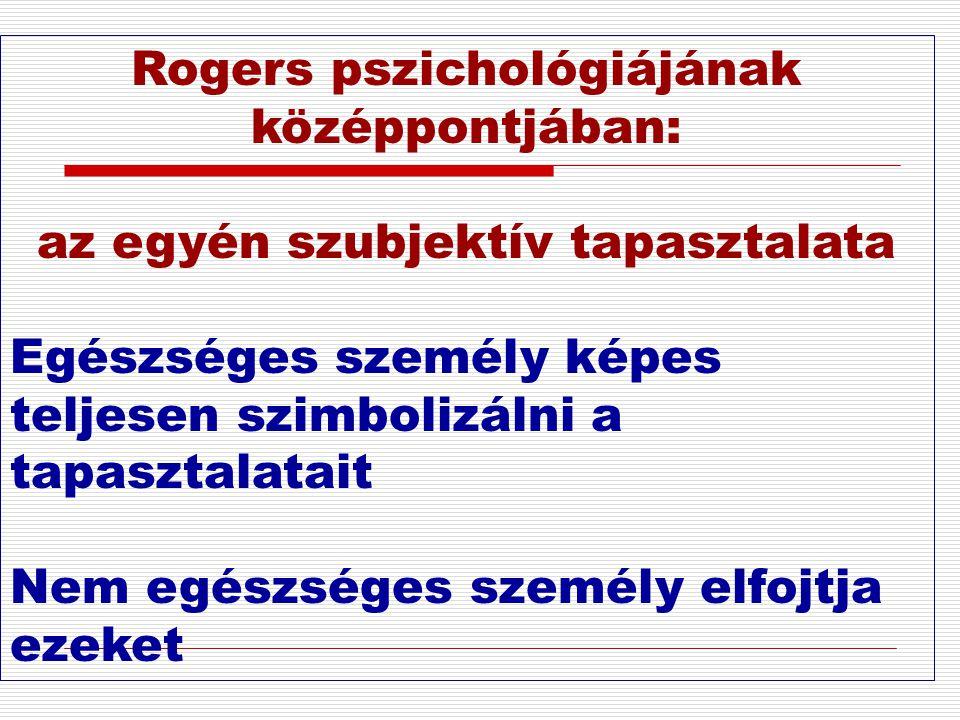 Rogers pszichológiájának középpontjában: az egyén szubjektív tapasztalata Egészséges személy képes teljesen szimbolizálni a tapasztalatait Nem egészsé