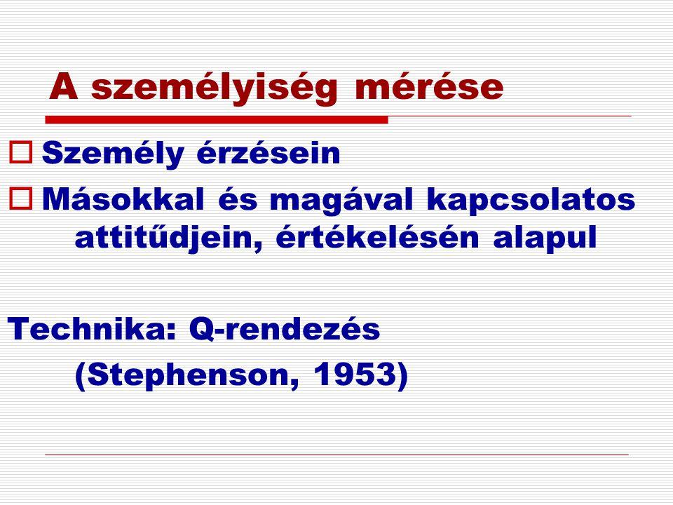 A személyiség mérése  Személy érzésein  Másokkal és magával kapcsolatos attitűdjein, értékelésén alapul Technika: Q-rendezés (Stephenson, 1953)