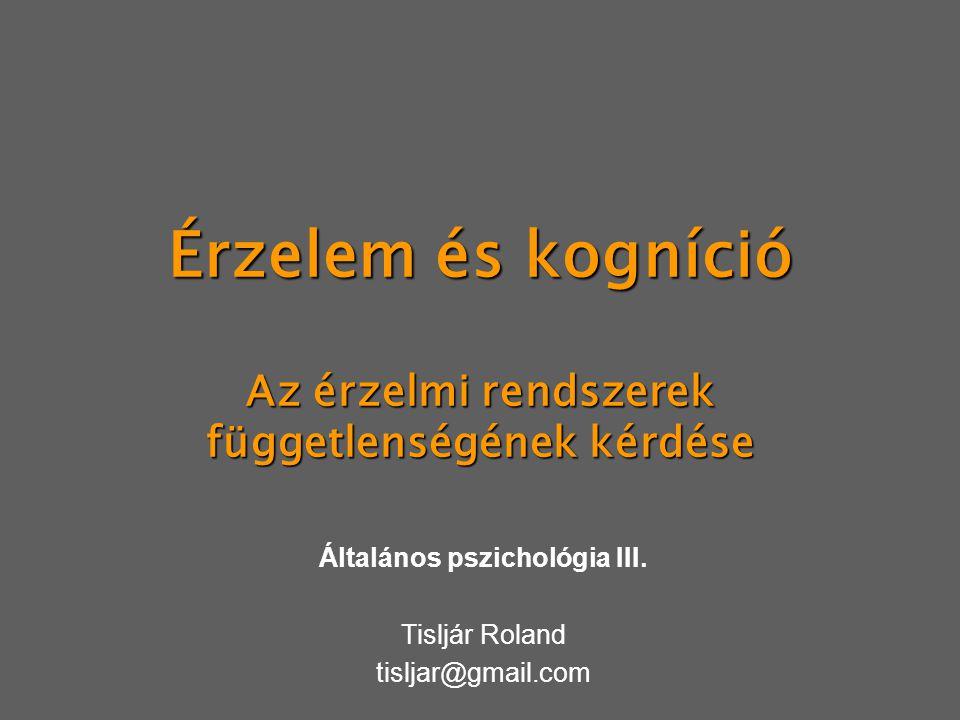 Érzelem és kogníció Az érzelmi rendszerek függetlenségének kérdése Általános pszichológia III. Tisljár Roland tisljar@gmail.com