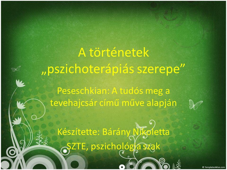 """A történetek """"pszichoterápiás szerepe"""" Peseschkian: A tudós meg a tevehajcsár című műve alapján Készítette: Bárány Nikoletta SZTE, pszichológia szak"""