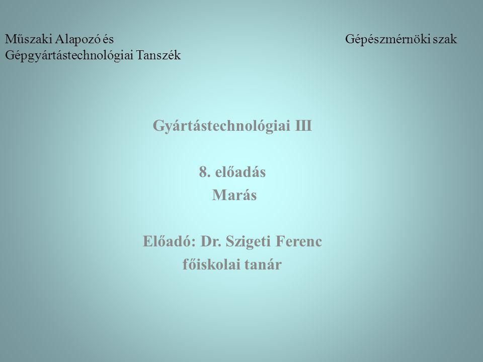 Műszaki Alapozó és Gépészmérnöki szak Gépgyártástechnológiai Tanszék Gyártástechnológiai III 8. előadás Marás Előadó: Dr. Szigeti Ferenc főiskolai tan