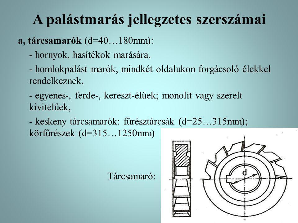 A palástmarás jellegzetes szerszámai a, tárcsamarók (d=40…180mm): - hornyok, hasítékok marására, - homlokpalást marók, mindkét oldalukon forgácsoló él