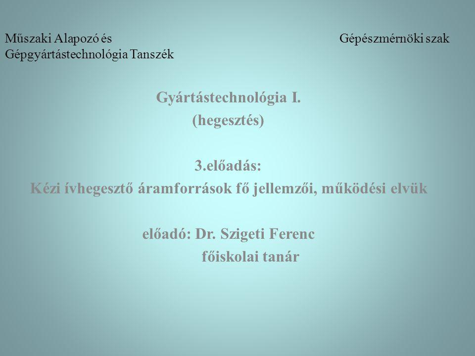 Műszaki Alapozó és Gépészmérnöki szak Gépgyártástechnológia Tanszék Gyártástechnológia I. (hegesztés) 3.előadás: Kézi ívhegesztő áramforrások fő jelle