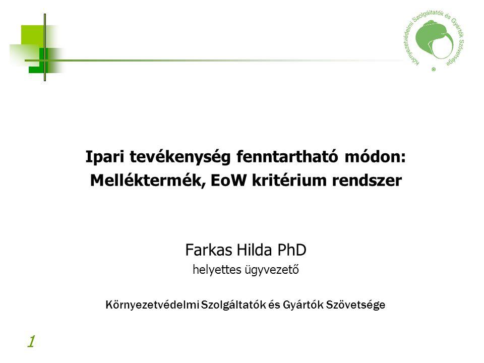1 Ipari tevékenység fenntartható módon: Melléktermék, EoW kritérium rendszer Farkas Hilda PhD helyettes ügyvezető Környezetvédelmi Szolgáltatók és Gyá