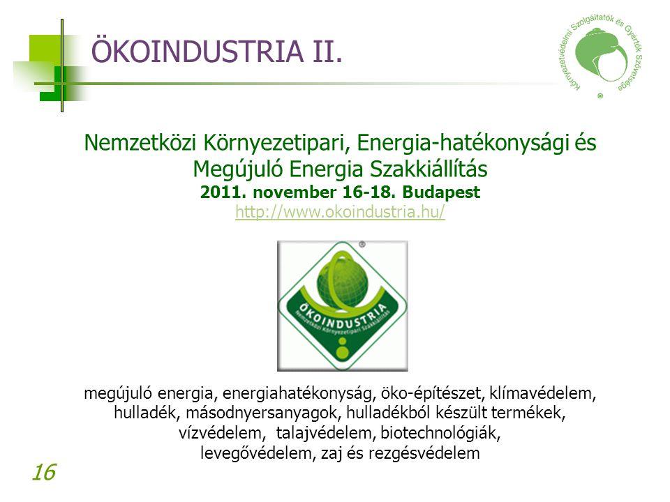 16 ÖKOINDUSTRIA II. Nemzetközi Környezetipari, Energia-hatékonysági és Megújuló Energia Szakkiállítás 2011. november 16-18. Budapest http://www.okoind