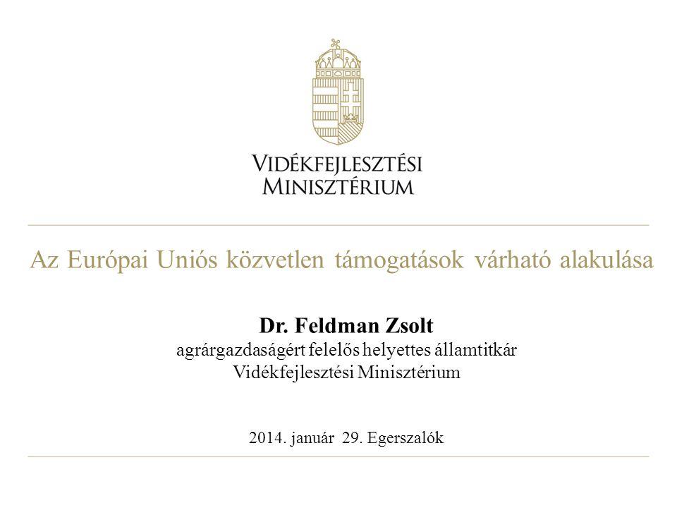 Az Európai Uniós közvetlen támogatások várható alakulása Dr. Feldman Zsolt agrárgazdaságért felelős helyettes államtitkár Vidékfejlesztési Minisztériu