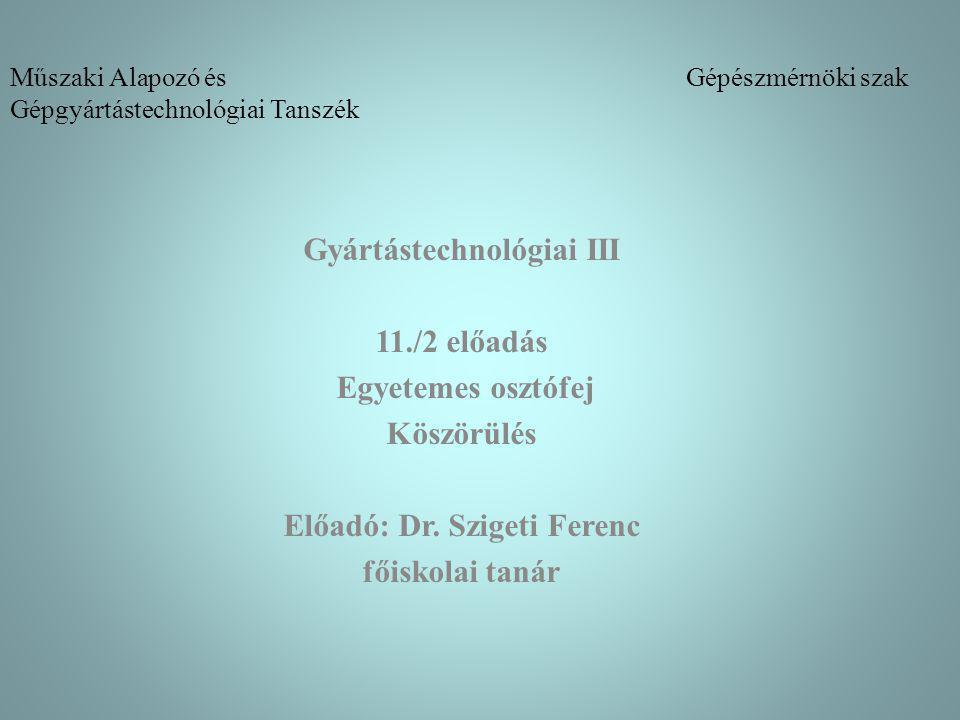 Műszaki Alapozó és Gépészmérnöki szak Gépgyártástechnológiai Tanszék Gyártástechnológiai III 11./2 előadás Egyetemes osztófej Köszörülés Előadó: Dr.