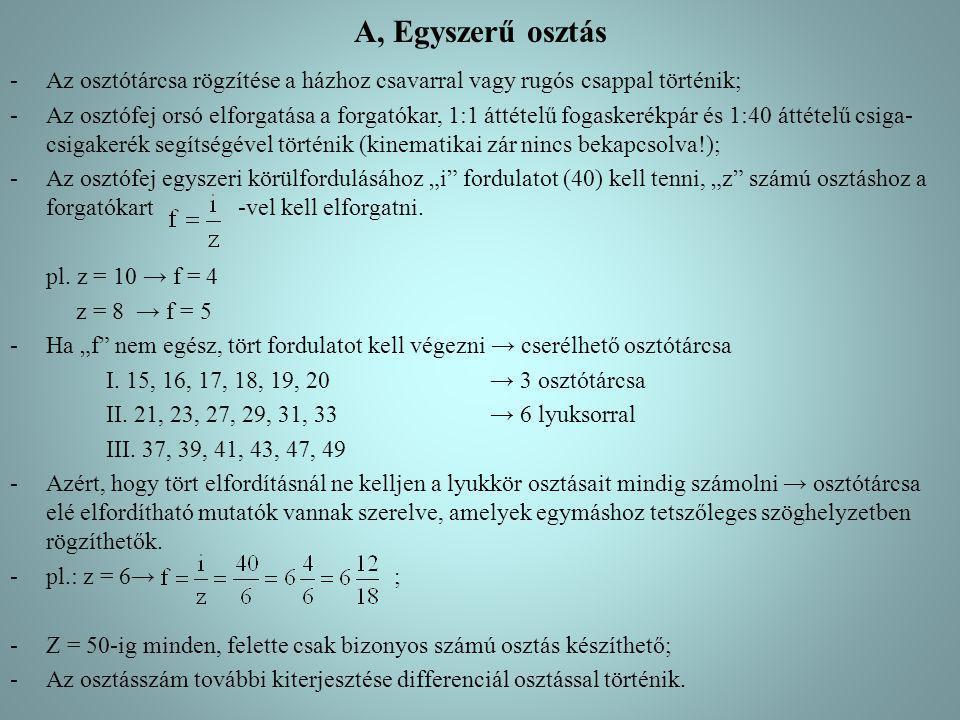 B, A differenciál osztás -A differenciál osztás alkalmazása: ha a kívánt osztáshoz tartozó forgatókar-elfordulás, megfelelő lyukkör hiányában nem hozható létre; -A differenciál osztás lehetővé válik: kinematikai zár bekapcsolásával: cserekerekek, kimenőtengely 1:1 kúpkerékpár és csőtengellyel az osztótárcsa meghajtható (osztótárcsát rögzítő csavarral oldani kell!); -A differenciál osztás végrehajtása: a forgatókart az osztótárcsához viszonyítva úgy fordítjuk el, mintha a kívánt osztáshoz közelálló – nagyobb vagy kisebb – egyszerű osztással készíthető osztásszámot (z') akarnánk megvalósítani.