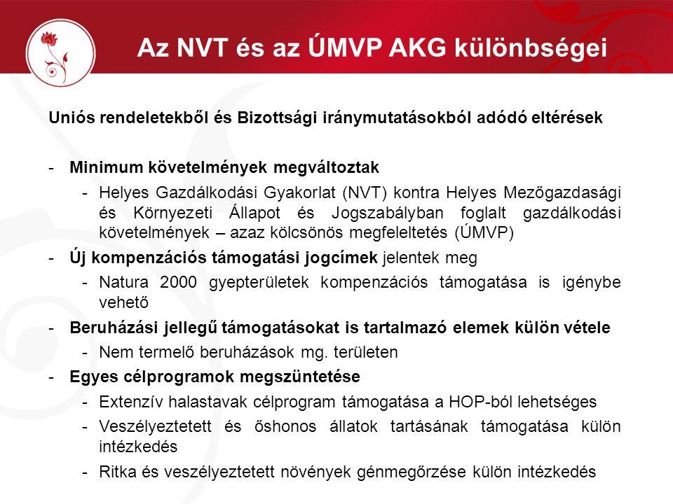 Az NVT és az ÚMVP AKG különbségei Uniós rendeletekből és Bizottsági iránymutatásokból adódó eltérések -Minimum követelmények megváltoztak -Helyes Gazdálkodási Gyakorlat (NVT) kontra Helyes Mezőgazdasági és Környezeti Állapot és Jogszabályban foglalt gazdálkodási követelmények – azaz kölcsönös megfeleltetés (ÚMVP) -Új kompenzációs támogatási jogcímek jelentek meg -Natura 2000 gyepterületek kompenzációs támogatása is igénybe vehető -Beruházási jellegű támogatásokat is tartalmazó elemek külön vétele -Nem termelő beruházások mg.