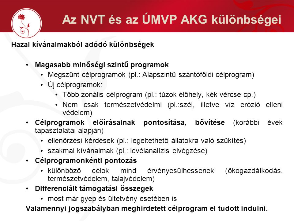 Az NVT és az ÚMVP AKG különbségei Hazai kívánalmakból adódó különbségek Magasabb minőségi szintű programok Megszűnt célprogramok (pl.: Alapszintű szántóföldi célprogram) Új célprogramok: Több zonális célprogram (pl.: túzok élőhely, kék vércse cp.) Nem csak természetvédelmi (pl.:szél, illetve víz erózió elleni védelem) Célprogramok előírásainak pontosítása, bővítése (korábbi évek tapasztalatai alapján) ellenőrzési kérdések (pl.: legeltethető állatokra való szűkítés) szakmai kívánalmak (pl.: levélanalízis elvégzése) Célprogramonkénti pontozás különböző célok mind érvényesülhessenek (ökogazdálkodás, természetvédelem, talajvédelem) Differenciált támogatási összegek most már gyep és ültetvény esetében is Valamennyi jogszabályban meghirdetett célprogram el tudott indulni.