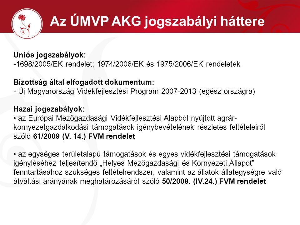 Az ÚMVP AKG jogszabályi háttere Uniós jogszabályok: -1698/2005/EK rendelet; 1974/2006/EK és 1975/2006/EK rendeletek Bizottság által elfogadott dokumentum: - Új Magyarország Vidékfejlesztési Program 2007-2013 (egész országra) Hazai jogszabályok: az Európai Mezőgazdasági Vidékfejlesztési Alapból nyújtott agrár- környezetgazdálkodási támogatások igénybevételének részletes feltételeiről szóló 61/2009 (V.