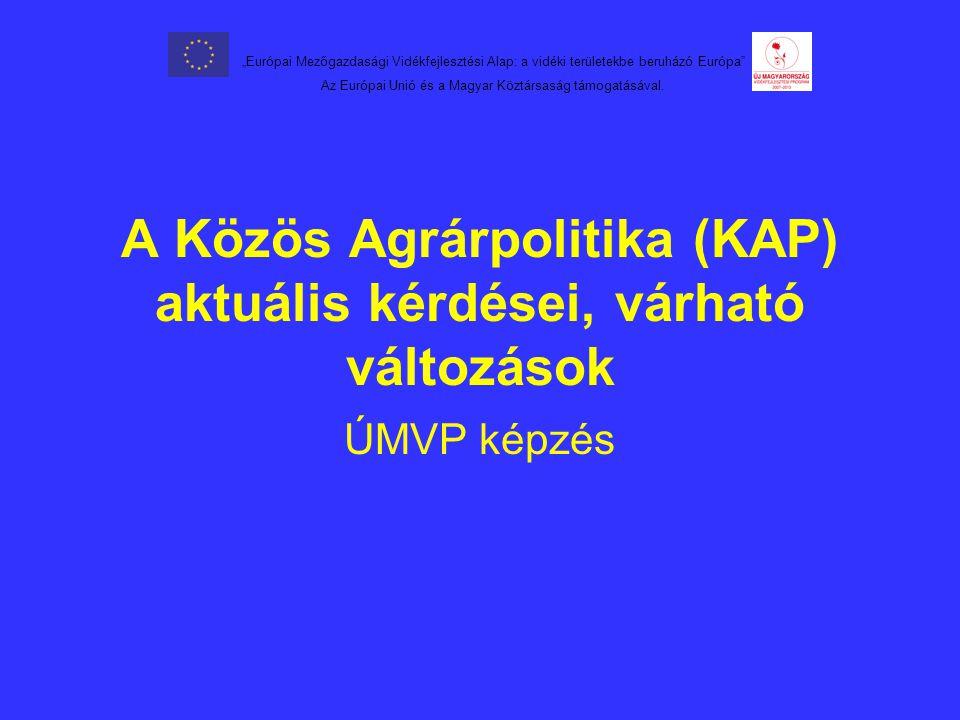 """A Közös Agrárpolitika (KAP) aktuális kérdései, várható változások ÚMVP képzés """"Európai Mezőgazdasági Vidékfejlesztési Alap: a vidéki területekbe beruházó Európa Az Európai Unió és a Magyar Köztársaság támogatásával."""