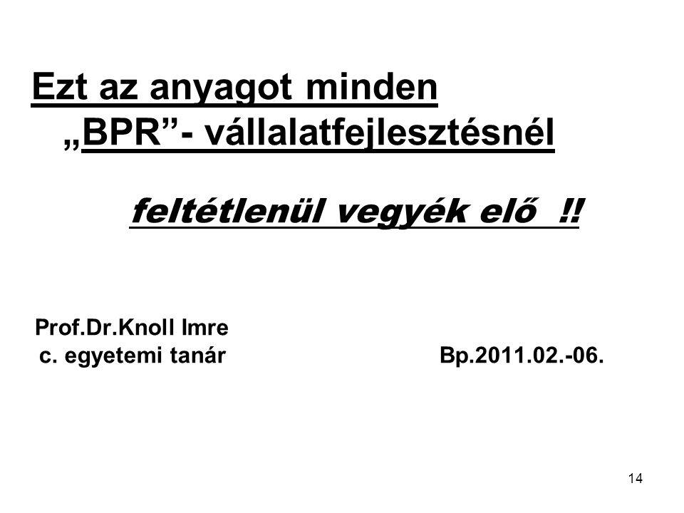 """14 Ezt az anyagot minden """"BPR""""- vállalatfejlesztésnél feltétlenül vegyék elő !! Prof.Dr.Knoll Imre c. egyetemi tanár Bp.2011.02.-06."""