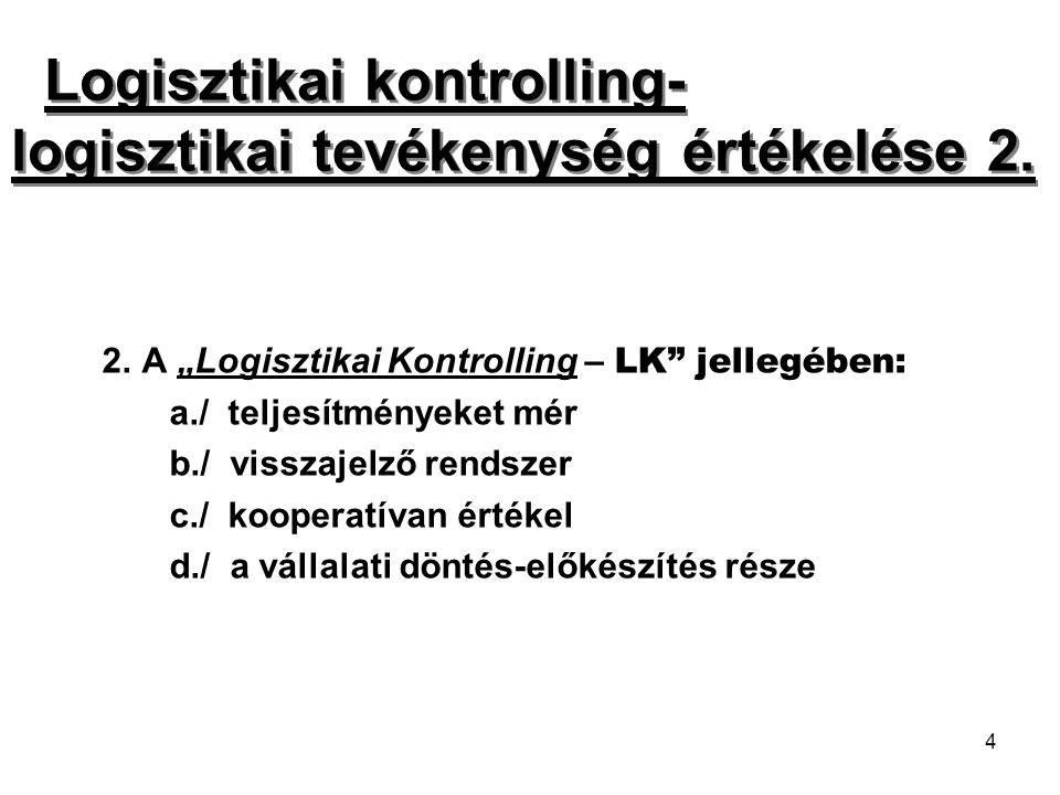 """4 2. A """"Logisztikai Kontrolling – LK"""" jellegében: a./ teljesítményeket mér b./ visszajelző rendszer c./ kooperatívan értékel d./ a vállalati döntés-el"""