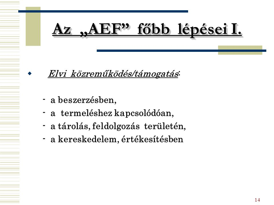 """14 Az """"AEF"""" főbb lépései I.  Elvi közreműködés/támogatás: - a beszerzésben, - a termeléshez kapcsolódóan, - a tárolás, feldolgozás területén, - a ker"""