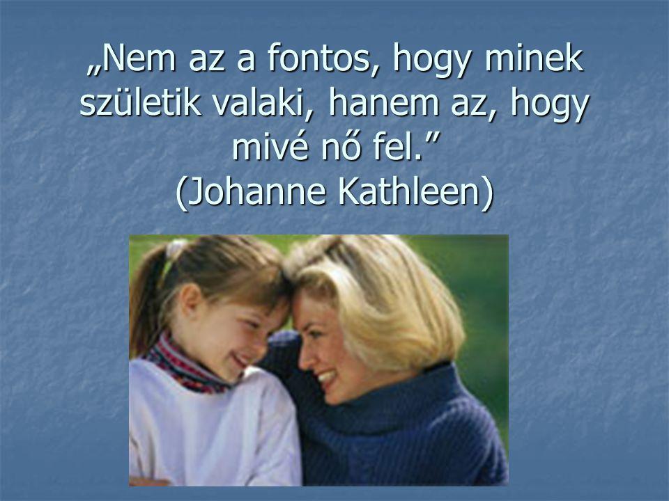 """""""Nem az a fontos, hogy minek születik valaki, hanem az, hogy mivé nő fel."""" (Johanne Kathleen)"""