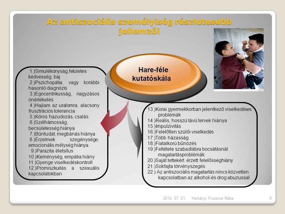 Az antiszociális személyiség részletesebb jellemzői Harkányi Fruzsina Réka Hare-féle kutatóskála 1.)Simulékonyság,felületes kedvesség, báj 2.)Pszichopátia, vagy korábbi hasonló diagnózis 3.)Egocentrikusság, nagyzásos önértékelés 4.)Hajlam az uralomra, alacsony frusztrációs tolerancia 5.)Kóros hazudozás, csalás 6.)Szélhámosság, becsületesség hiánya 7.)Bűntudat, megbánás hiánya 8.)Érzelmek szegénysége, emocionális mélység hiánya 9.)Parazita életsílus 10.)Keménység, empátia hiány 11.)Gyenge viselkedéskontroll 12.)Promiszkuitás a szexuális kapcsolatokban 13.)Korai gyermekkorban jelentkező viselkedéses problémák 14.)Reális, hosszú távú tervek hiánya 15.)Impulzivitás 16.)Felelőtlen szülői viselkedés 17.)Több házasság 18.)Fiatalkorú bűnözés 19.)Feltétele szabadlábra bocsátásnál magatartásproblémák 20.)Saját tettekért érzett felelősséghiány 21.)Sokfajta törvényszegés 22.) Az antiszociális magatartás nincs közvetlen kapcsolatban az alkohol-és drog abuzussal 2014.