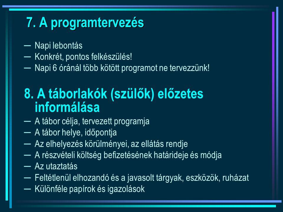 7. A programtervezés ─Napi lebontás ─Konkrét, pontos felkészülés! ─Napi 6 óránál több kötött programot ne tervezzünk! 8. A táborlakók (szülők) előzete